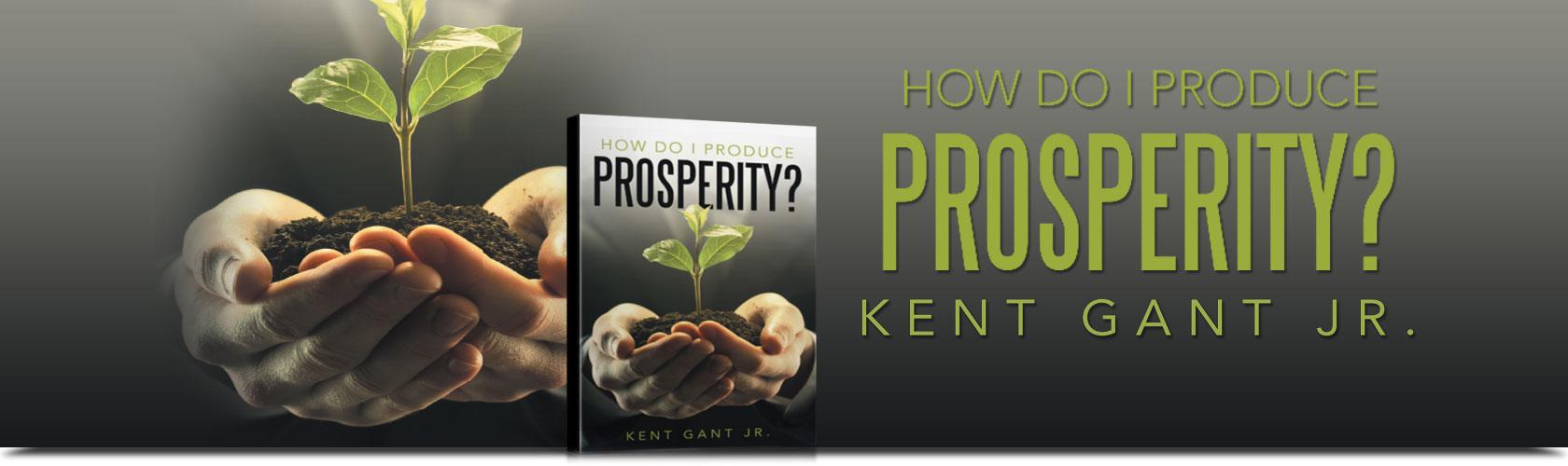 How Do I Produce Prosperity? By Kent Gant Jr